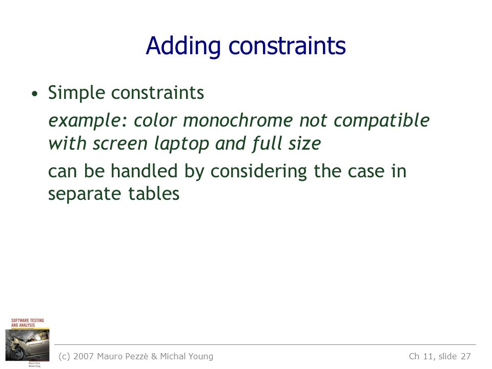 (c) 2007 Mauro Pezzè & Michal Young Ch 11, slide 27 Adding constraints Simple constraints example: color monochrome not compatible with screen laptop and full size can be handled by considering the case in separate tables