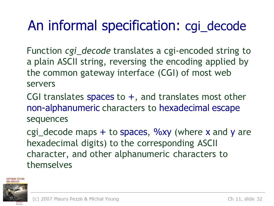 (c) 2007 Mauro Pezzè & Michal Young Ch 11, slide 32 An informal specification: cgi_decode Function cgi_decode translates a cgi-encoded string to a plain ASCII string, reversing the encoding applied by the common gateway interface (CGI) of most web servers CGI translates spaces to +, and translates most other non-alphanumeric characters to hexadecimal escape sequences cgi_decode maps + to spaces, %xy (where x and y are hexadecimal digits) to the corresponding ASCII character, and other alphanumeric characters to themselves