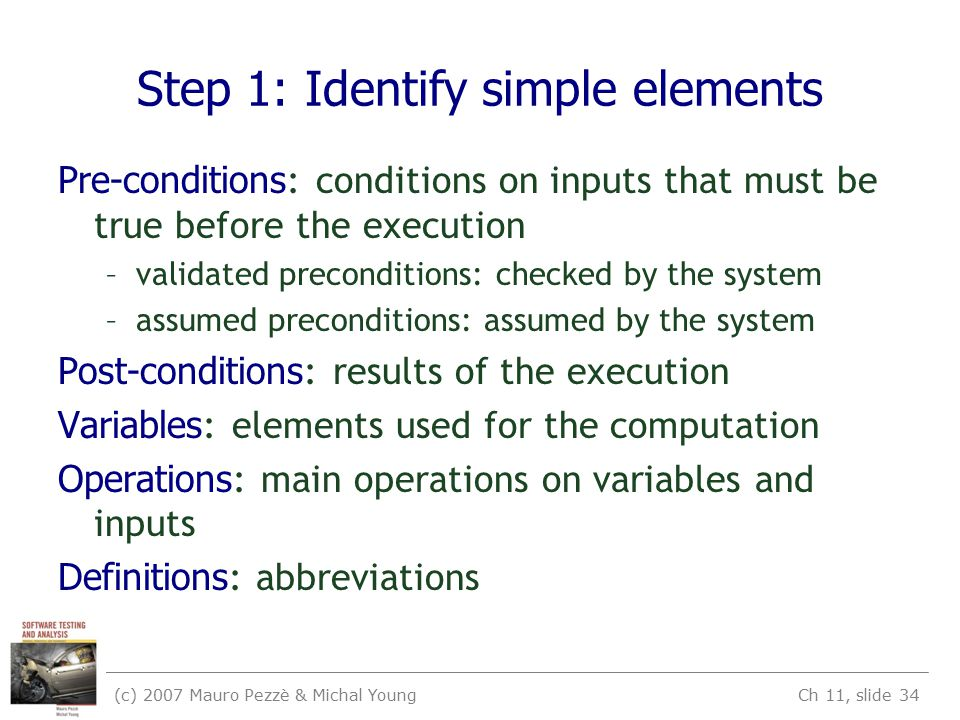(c) 2007 Mauro Pezzè & Michal Young Ch 11, slide 34 Step 1: Identify simple elements Pre-conditions : conditions on inputs that must be true before the execution –validated preconditions: checked by the system –assumed preconditions: assumed by the system Post-conditions : results of the execution Variables : elements used for the computation Operations : main operations on variables and inputs Definitions : abbreviations