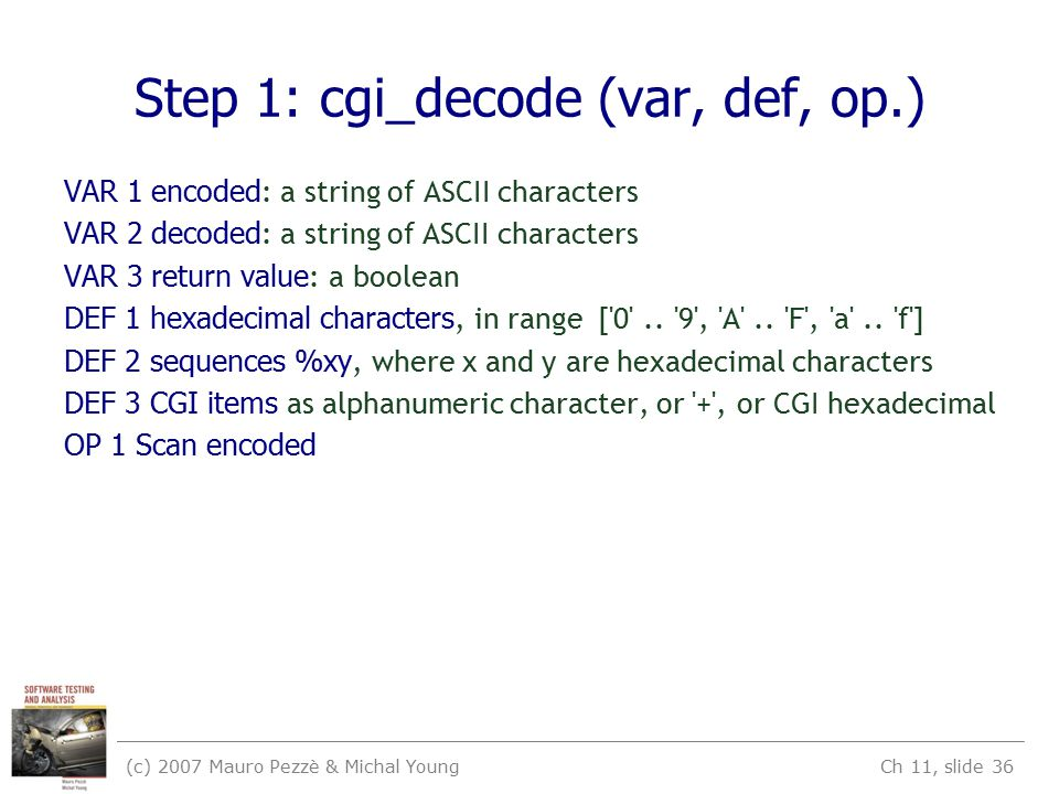(c) 2007 Mauro Pezzè & Michal Young Ch 11, slide 36 Step 1: cgi_decode (var, def, op.) VAR 1 encoded : a string of ASCII characters VAR 2 decoded : a string of ASCII characters VAR 3 return value : a boolean DEF 1 hexadecimal characters, in range [ 0 ..
