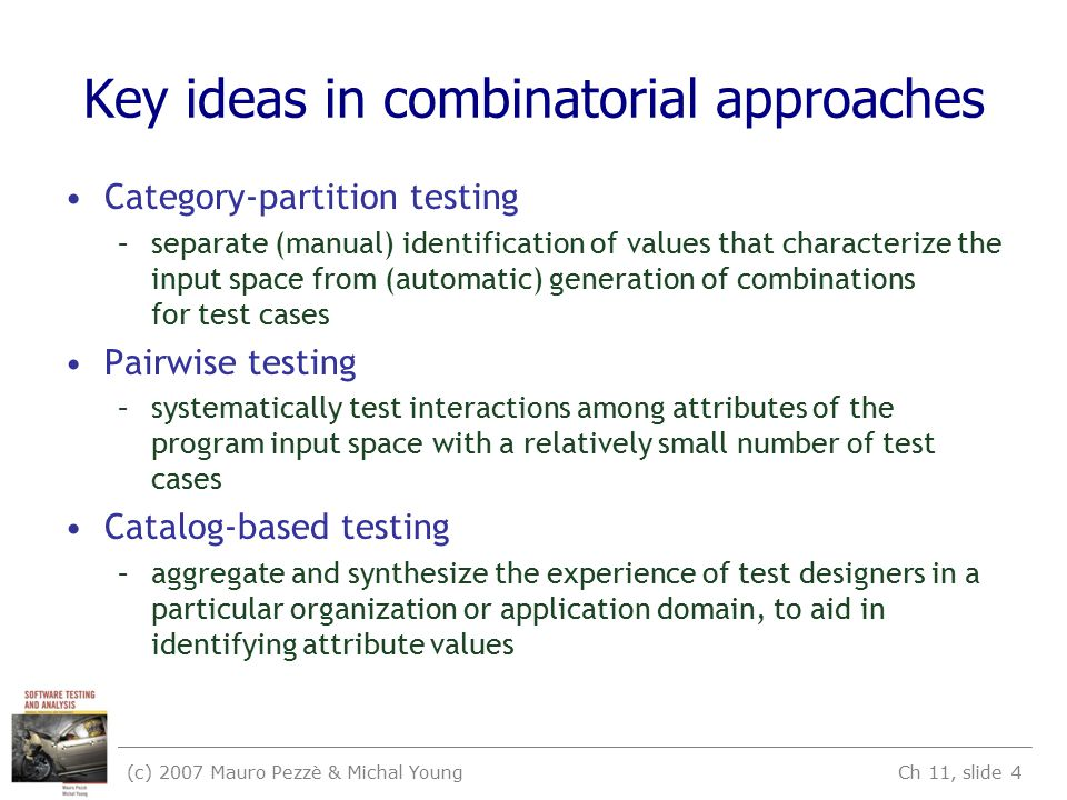 (c) 2007 Mauro Pezzè & Michal Young Ch 11, slide 4 Key ideas in combinatorial approaches Category-partition testing –separate (manual) identification