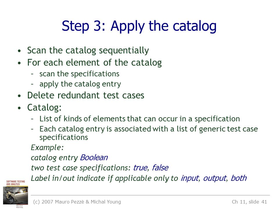 (c) 2007 Mauro Pezzè & Michal Young Ch 11, slide 41 Step 3: Apply the catalog Scan the catalog sequentially For each element of the catalog –scan the specifications –apply the catalog entry Delete redundant test cases Catalog: –List of kinds of elements that can occur in a specification –Each catalog entry is associated with a list of generic test case specifications Example: catalog entry Boolean two test case specifications: true, false Label in/out indicate if applicable only to input, output, both