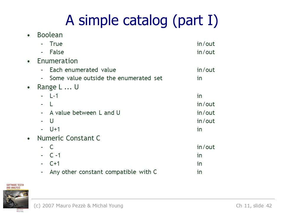 (c) 2007 Mauro Pezzè & Michal Young Ch 11, slide 42 A simple catalog (part I) Boolean –Truein/out –Falsein/out Enumeration –Each enumerated valuein/ou