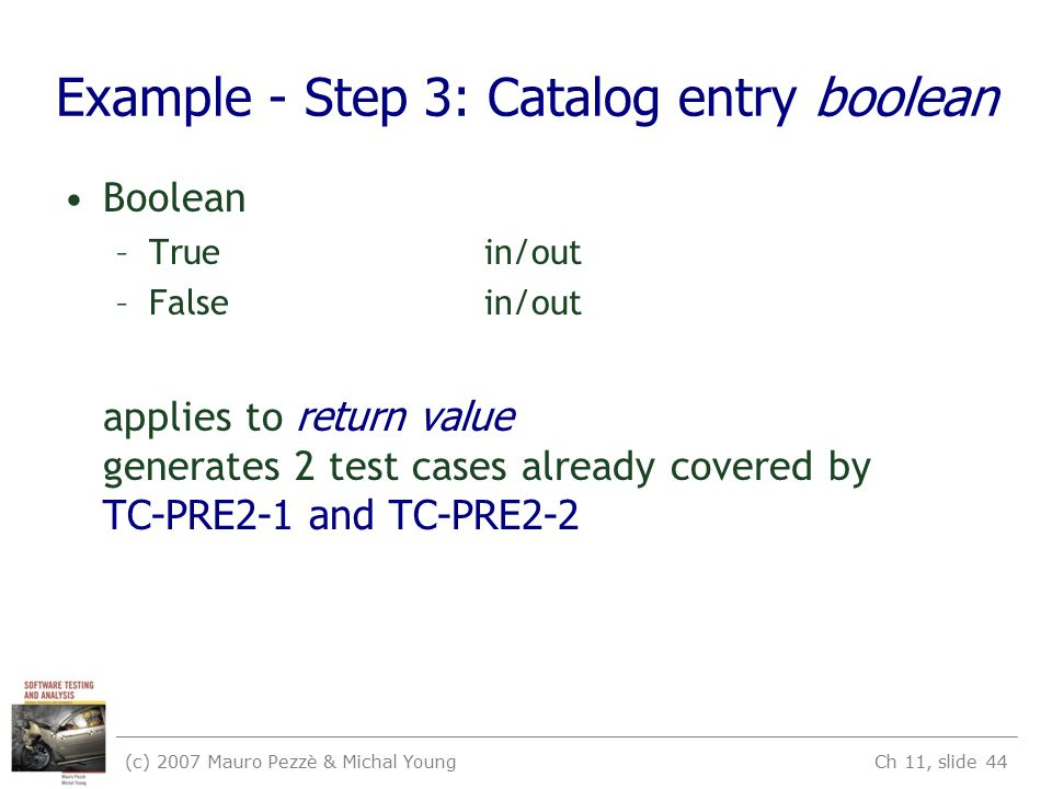 (c) 2007 Mauro Pezzè & Michal Young Ch 11, slide 44 Example - Step 3: Catalog entry boolean Boolean –Truein/out –Falsein/out applies to return value g