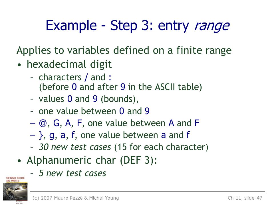(c) 2007 Mauro Pezzè & Michal Young Ch 11, slide 47 Example - Step 3: entry range Applies to variables defined on a finite range hexadecimal digit –characters / and : (before 0 and after 9 in the ASCII table) –values 0 and 9 (bounds), –one value between 0 and 9 –@, G, A, F, one value between A and F –}, g, a, f, one value between a and f –30 new test cases (15 for each character) Alphanumeric char (DEF 3): –5 new test cases