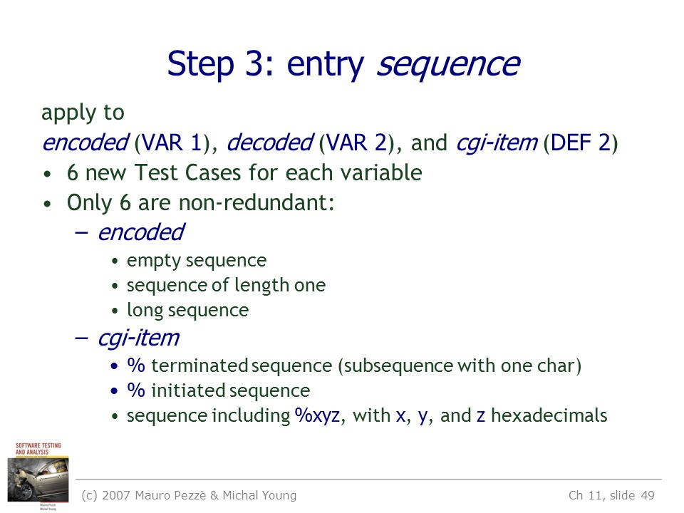 (c) 2007 Mauro Pezzè & Michal Young Ch 11, slide 49 Step 3: entry sequence apply to encoded ( VAR 1 ), decoded ( VAR 2 ), and cgi-item ( DEF 2 ) 6 new Test Cases for each variable Only 6 are non-redundant: –encoded empty sequence sequence of length one long sequence –cgi-item % terminated sequence (subsequence with one char) % initiated sequence sequence including %xyz, with x, y, and z hexadecimals