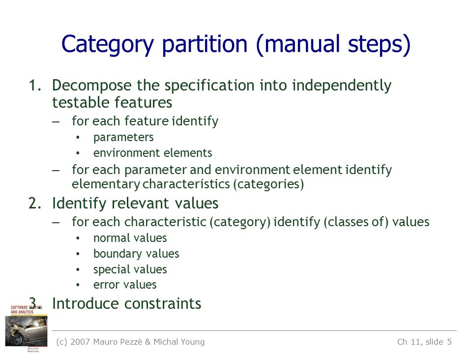 (c) 2007 Mauro Pezzè & Michal Young Ch 11, slide 5 Category partition (manual steps) 1.Decompose the specification into independently testable features – for each feature identify parameters environment elements – for each parameter and environment element identify elementary characteristics (categories) 2.Identify relevant values – for each characteristic (category) identify (classes of) values normal values boundary values special values error values 3.Introduce constraints