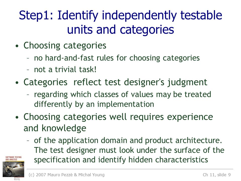 (c) 2007 Mauro Pezzè & Michal Young Ch 11, slide 9 Step1: Identify independently testable units and categories Choosing categories –no hard-and-fast rules for choosing categories –not a trivial task.
