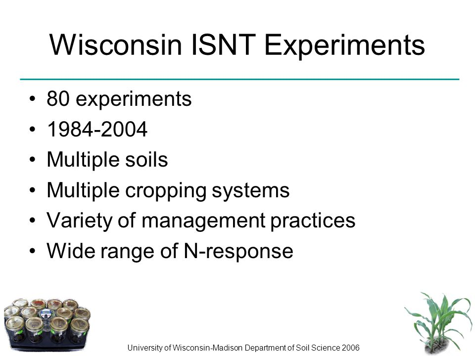 University of Wisconsin-Madison Department of Soil Science 2006 Wisconsin ISNT Experiments 80 experiments 1984-2004 Multiple soils Multiple cropping s