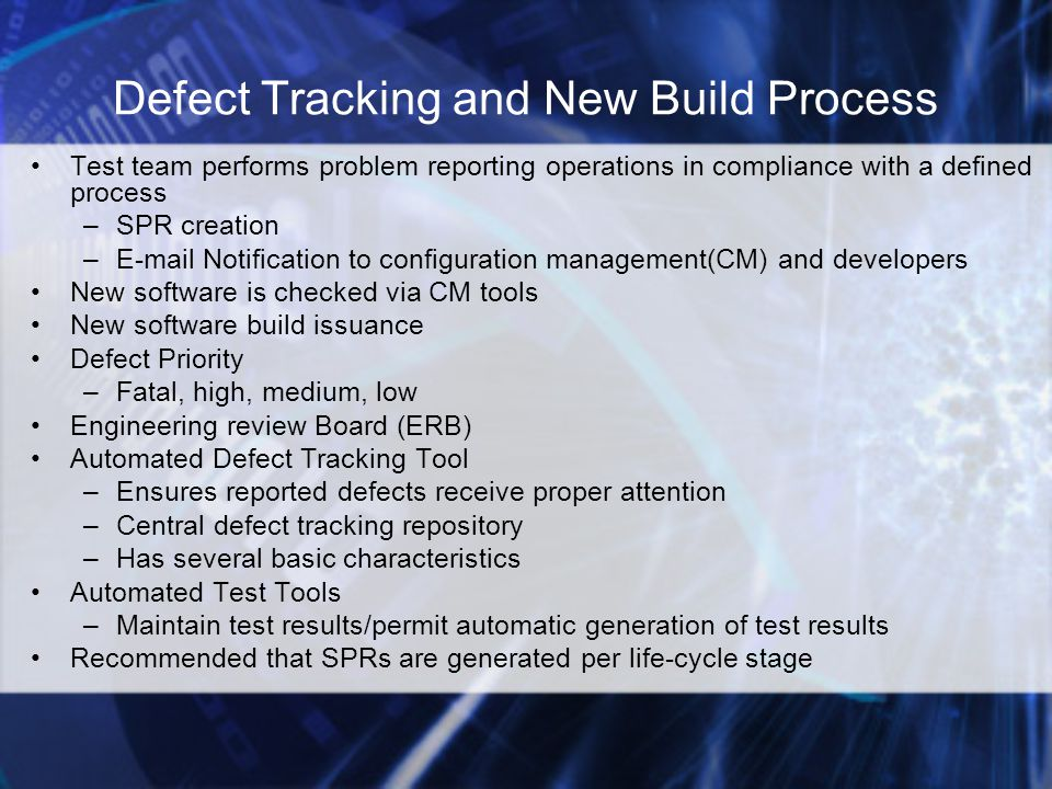 Defect Tracking and New Build Process Test team performs problem reporting operations in compliance with a defined process –SPR creation – Notification to configuration management(CM) and developers New software is checked via CM tools New software build issuance Defect Priority –Fatal, high, medium, low Engineering review Board (ERB) Automated Defect Tracking Tool –Ensures reported defects receive proper attention –Central defect tracking repository –Has several basic characteristics Automated Test Tools –Maintain test results/permit automatic generation of test results Recommended that SPRs are generated per life-cycle stage