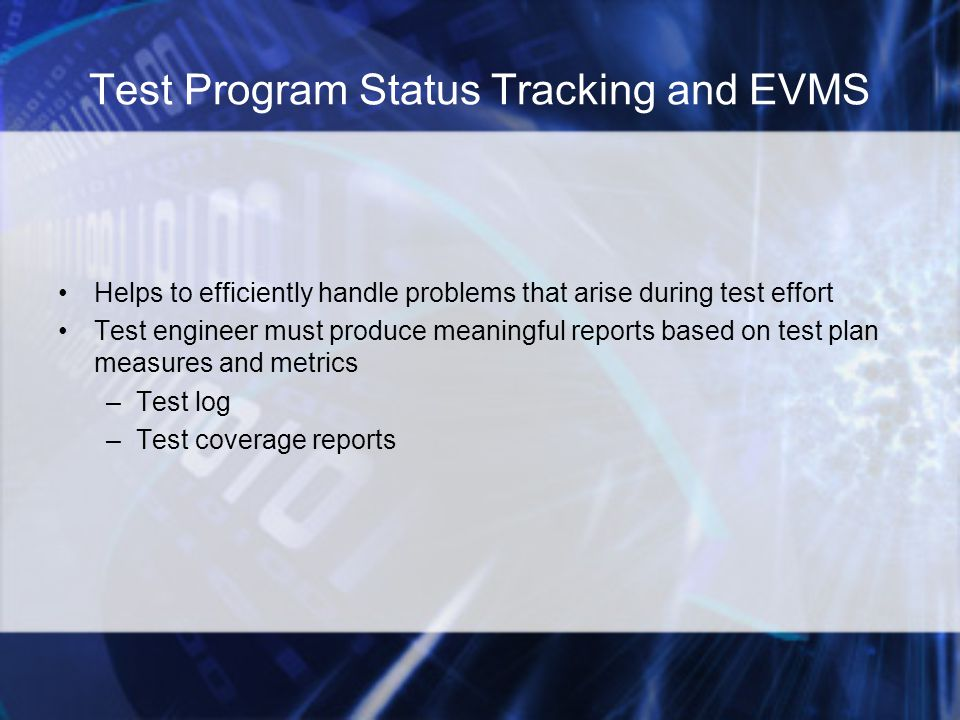 Test Program Status Tracking and EVMS Helps to efficiently handle problems that arise during test effort Test engineer must produce meaningful reports based on test plan measures and metrics –Test log –Test coverage reports