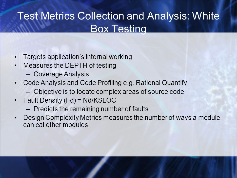 Test Metrics Collection and Analysis: White Box Testing Targets application's internal working Measures the DEPTH of testing –Coverage Analysis Code Analysis and Code Profiling e.g.