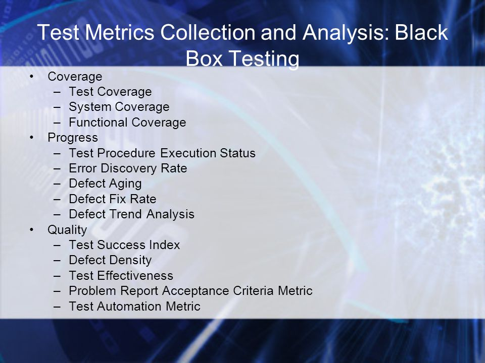 Test Metrics Collection and Analysis: Black Box Testing Coverage –Test Coverage –System Coverage –Functional Coverage Progress –Test Procedure Execution Status –Error Discovery Rate –Defect Aging –Defect Fix Rate –Defect Trend Analysis Quality –Test Success Index –Defect Density –Test Effectiveness –Problem Report Acceptance Criteria Metric –Test Automation Metric
