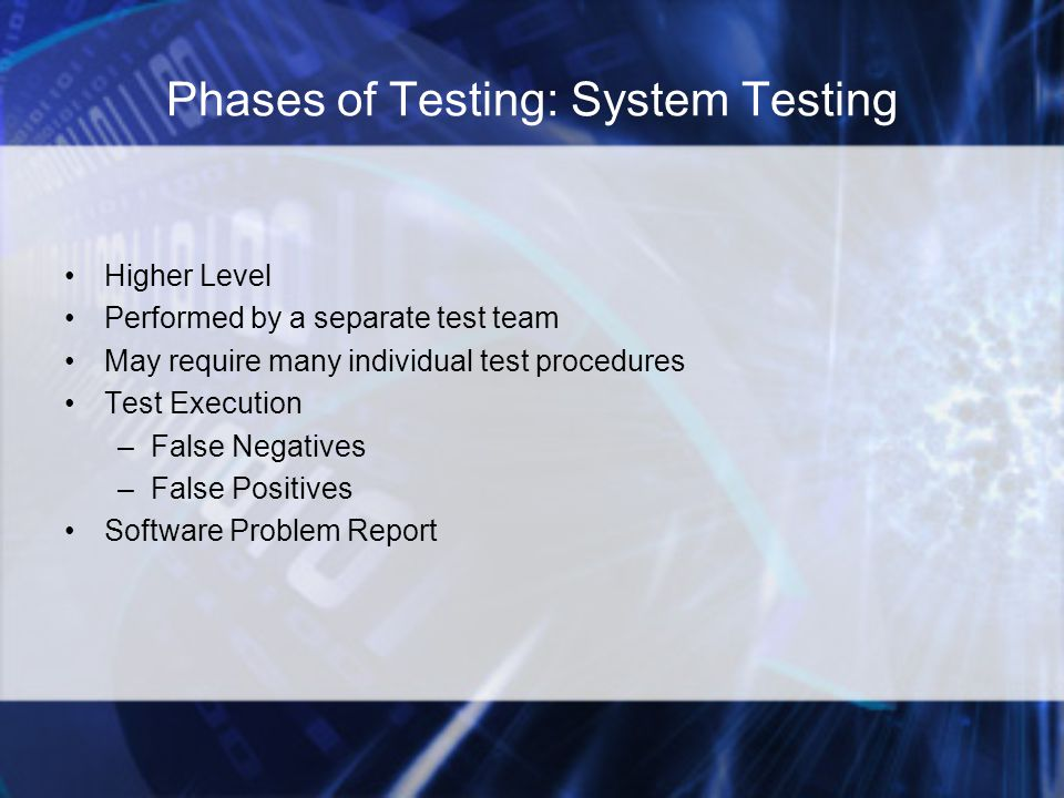 Phases of Testing: System Testing Higher Level Performed by a separate test team May require many individual test procedures Test Execution –False Negatives –False Positives Software Problem Report
