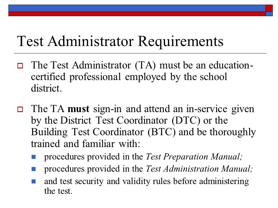 Test Administrator Requirements  The Test Administrator (TA) must be an education- certified professional employed by the school district.