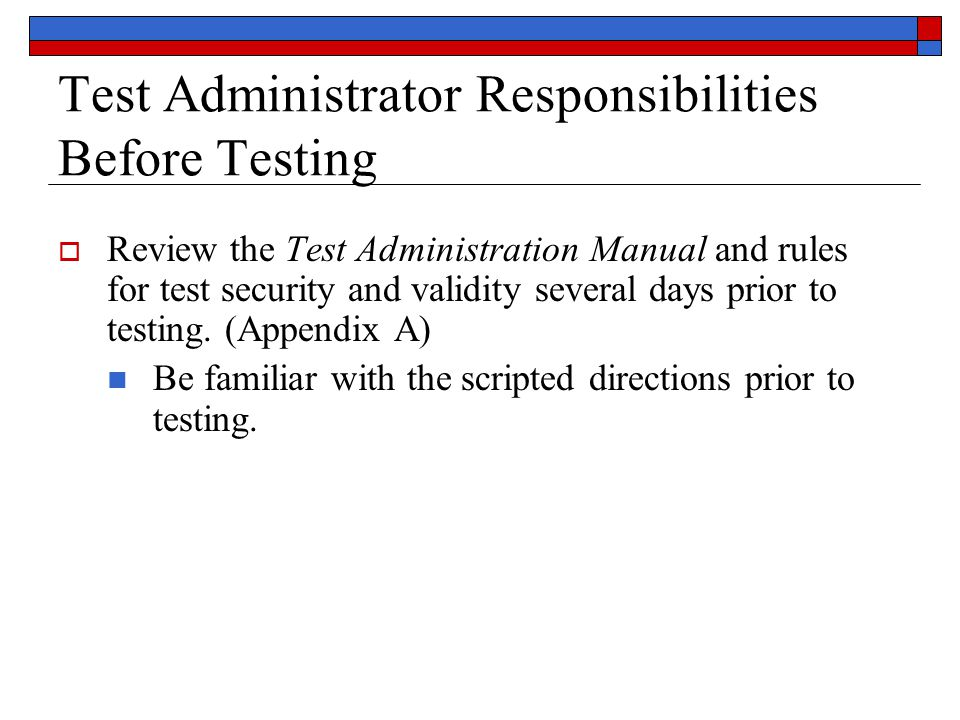 Test Administrator Responsibilities Before Testing  Review the Test Administration Manual and rules for test security and validity several days prior to testing.