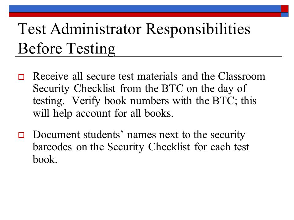 Test Administrator Responsibilities Before Testing  Receive all secure test materials and the Classroom Security Checklist from the BTC on the day of testing.