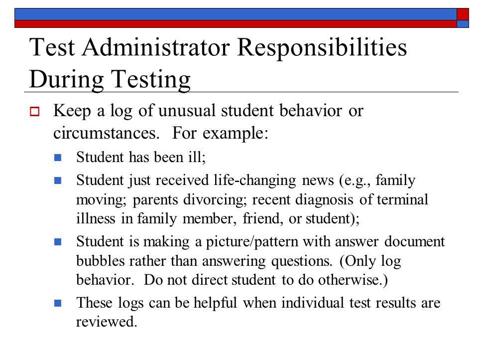 Test Administrator Responsibilities During Testing  Keep a log of unusual student behavior or circumstances.