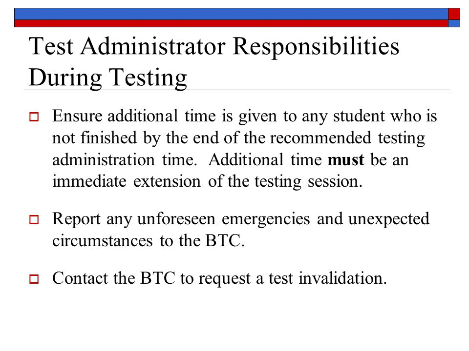 Test Administrator Responsibilities During Testing  Ensure additional time is given to any student who is not finished by the end of the recommended testing administration time.