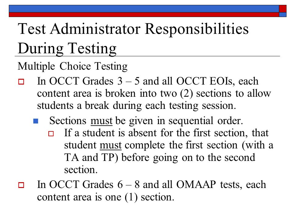 Test Administrator Responsibilities During Testing Multiple Choice Testing  In OCCT Grades 3 – 5 and all OCCT EOIs, each content area is broken into two (2) sections to allow students a break during each testing session.