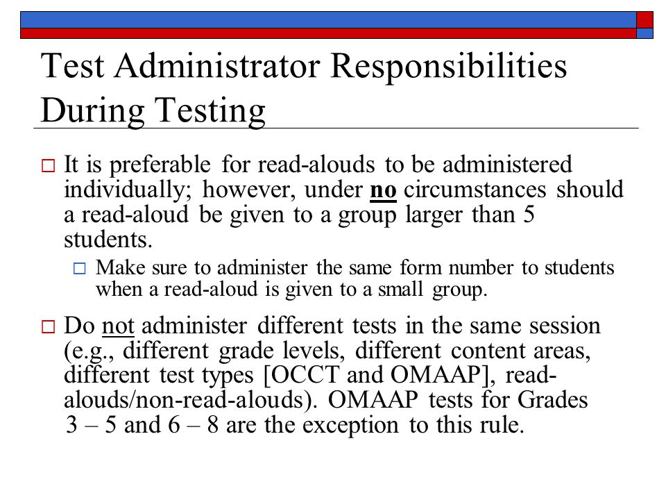 Test Administrator Responsibilities During Testing  It is preferable for read-alouds to be administered individually; however, under no circumstances should a read-aloud be given to a group larger than 5 students.