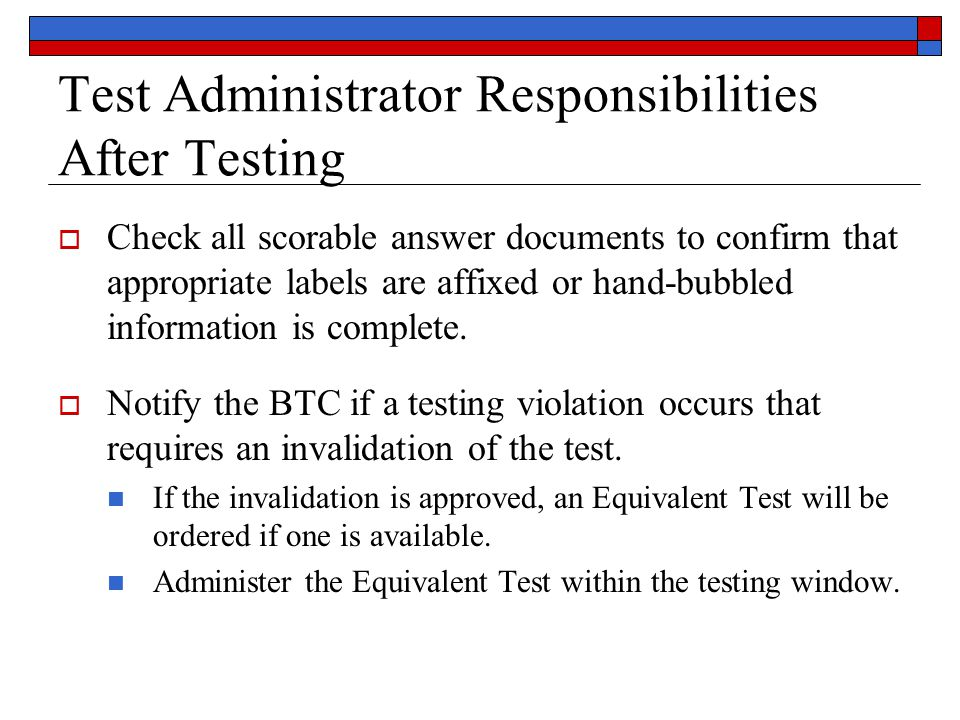 Test Administrator Responsibilities After Testing  Check all scorable answer documents to confirm that appropriate labels are affixed or hand-bubbled information is complete.