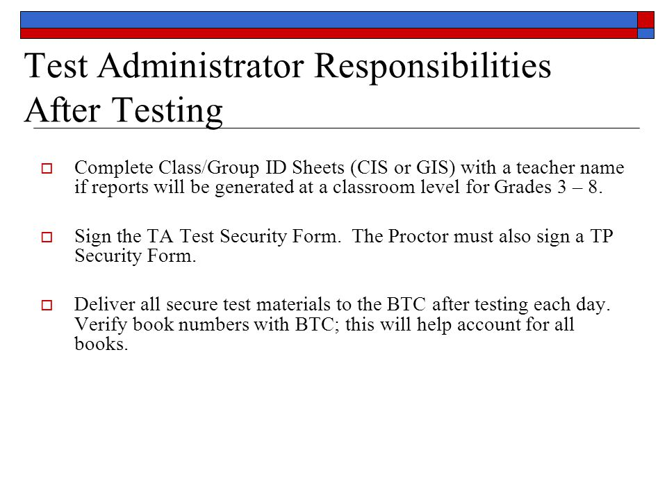 Test Administrator Responsibilities After Testing  Complete Class/Group ID Sheets (CIS or GIS) with a teacher name if reports will be generated at a classroom level for Grades 3 – 8.