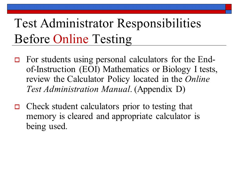 Test Administrator Responsibilities Before Online Testing  For students using personal calculators for the End- of-Instruction (EOI) Mathematics or Biology I tests, review the Calculator Policy located in the Online Test Administration Manual.