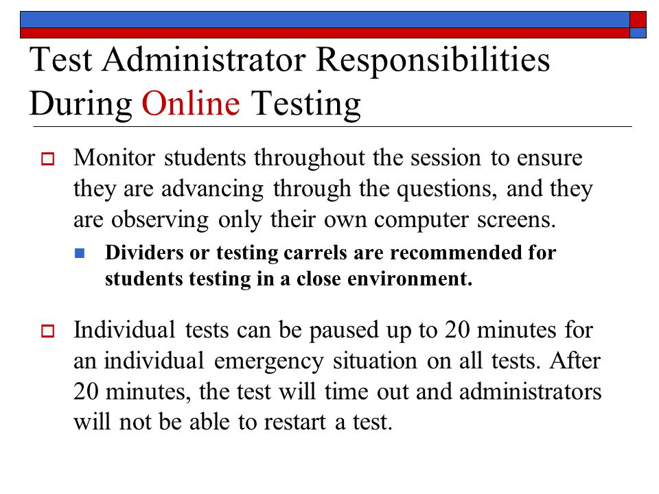 Test Administrator Responsibilities During Online Testing  Monitor students throughout the session to ensure they are advancing through the questions, and they are observing only their own computer screens.