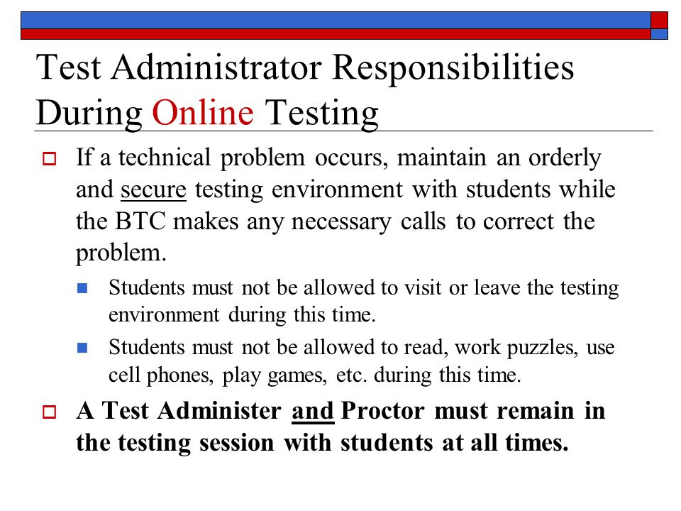 Test Administrator Responsibilities During Online Testing  If a technical problem occurs, maintain an orderly and secure testing environment with students while the BTC makes any necessary calls to correct the problem.
