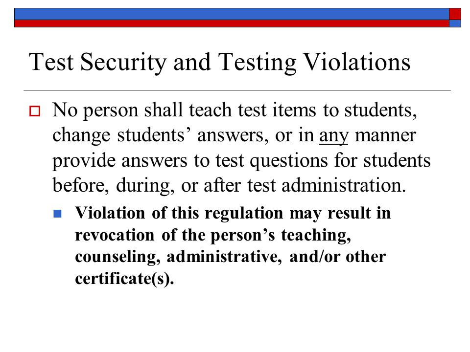 Test Security and Testing Violations  No person shall teach test items to students, change students' answers, or in any manner provide answers to test questions for students before, during, or after test administration.