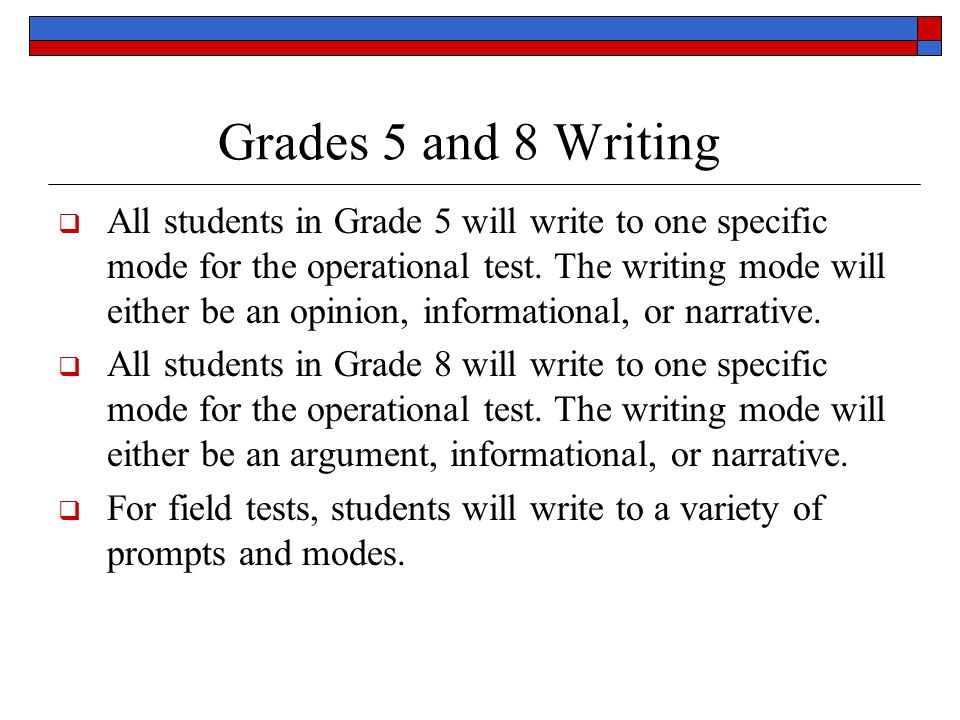 Grades 5 and 8 Writing  All students in Grade 5 will write to one specific mode for the operational test.