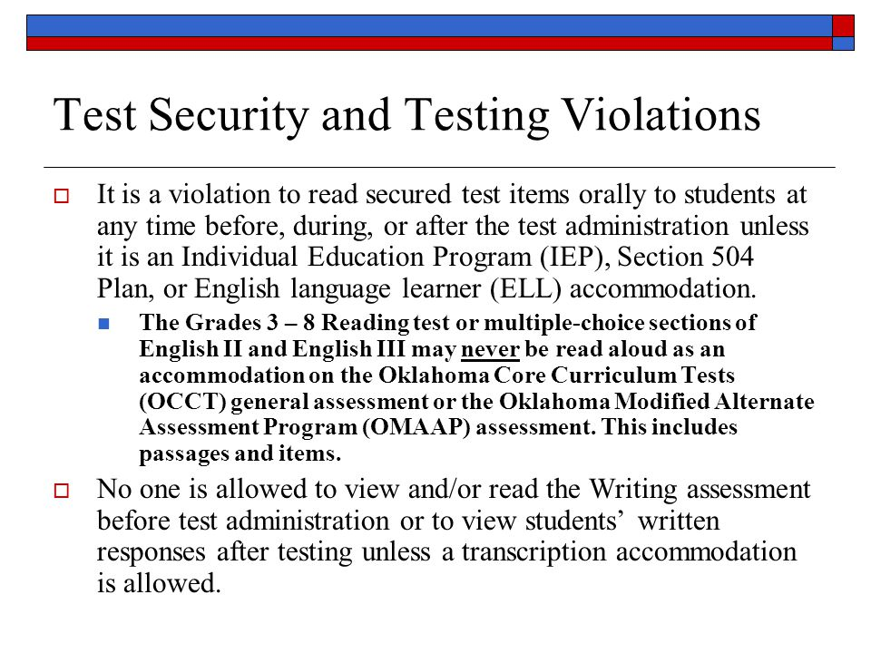 Test Security and Testing Violations  It is a violation to read secured test items orally to students at any time before, during, or after the test administration unless it is an Individual Education Program (IEP), Section 504 Plan, or English language learner (ELL) accommodation.