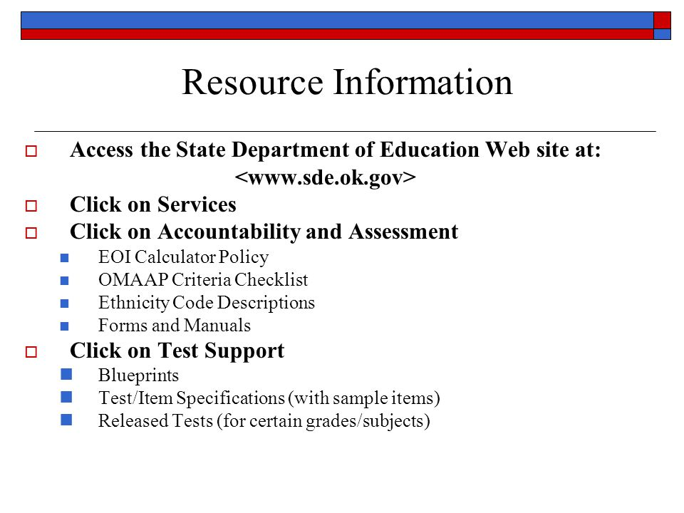  Access the State Department of Education Web site at:  Click on Services  Click on Accountability and Assessment EOI Calculator Policy OMAAP Criteria Checklist Ethnicity Code Descriptions Forms and Manuals  Click on Test Support Blueprints Test/Item Specifications (with sample items) Released Tests (for certain grades/subjects) Resource Information