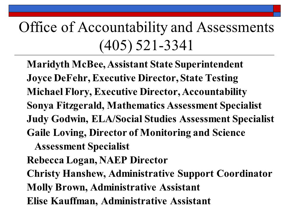Office of Accountability and Assessments (405) 521-3341 Maridyth McBee, Assistant State Superintendent Joyce DeFehr, Executive Director, State Testing Michael Flory, Executive Director, Accountability Sonya Fitzgerald, Mathematics Assessment Specialist Judy Godwin, ELA/Social Studies Assessment Specialist Gaile Loving, Director of Monitoring and Science Assessment Specialist Rebecca Logan, NAEP Director Christy Hanshew, Administrative Support Coordinator Molly Brown, Administrative Assistant Elise Kauffman, Administrative Assistant