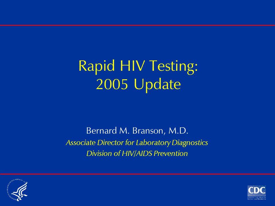 Rapid HIV Testing: 2005 Update Bernard M. Branson, M.D.