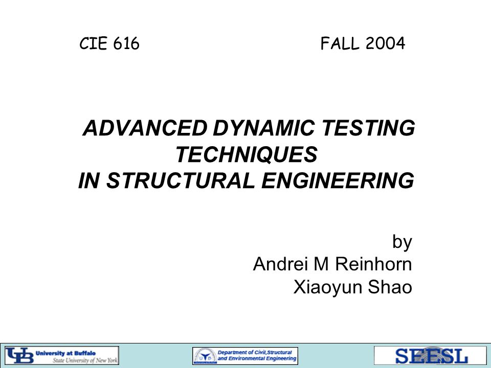 ADVANCED DYNAMIC TESTING TECHNIQUES IN STRUCTURAL ENGINEERING by Andrei M Reinhorn Xiaoyun Shao CIE 616 FALL 2004