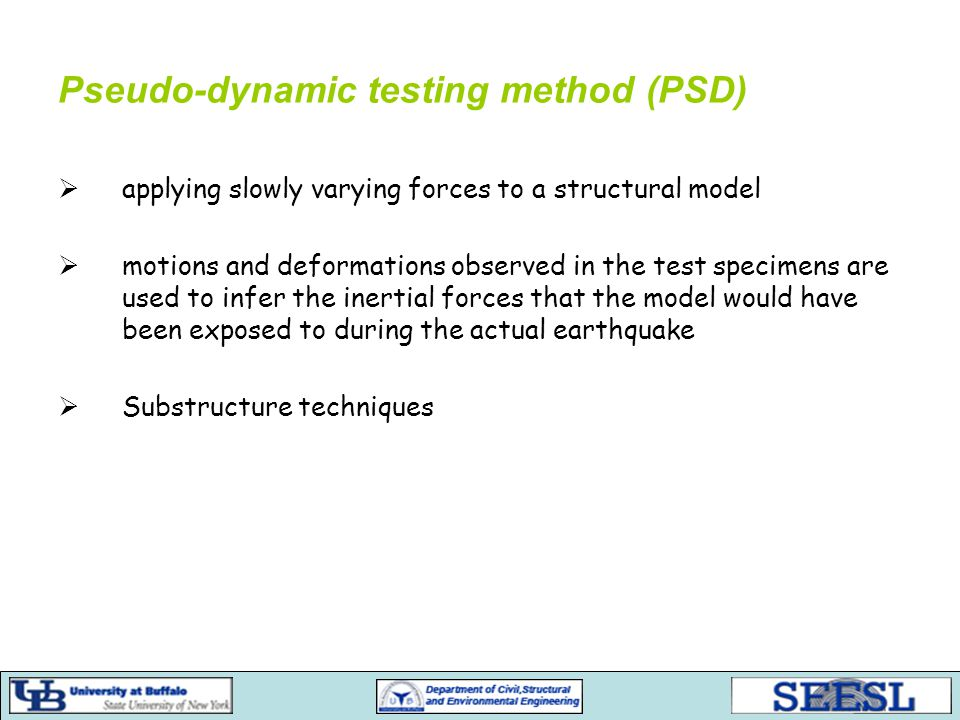 Pseudo-dynamic testing method (PSD)  applying slowly varying forces to a structural model  motions and deformations observed in the test specimens are used to infer the inertial forces that the model would have been exposed to during the actual earthquake  Substructure techniques