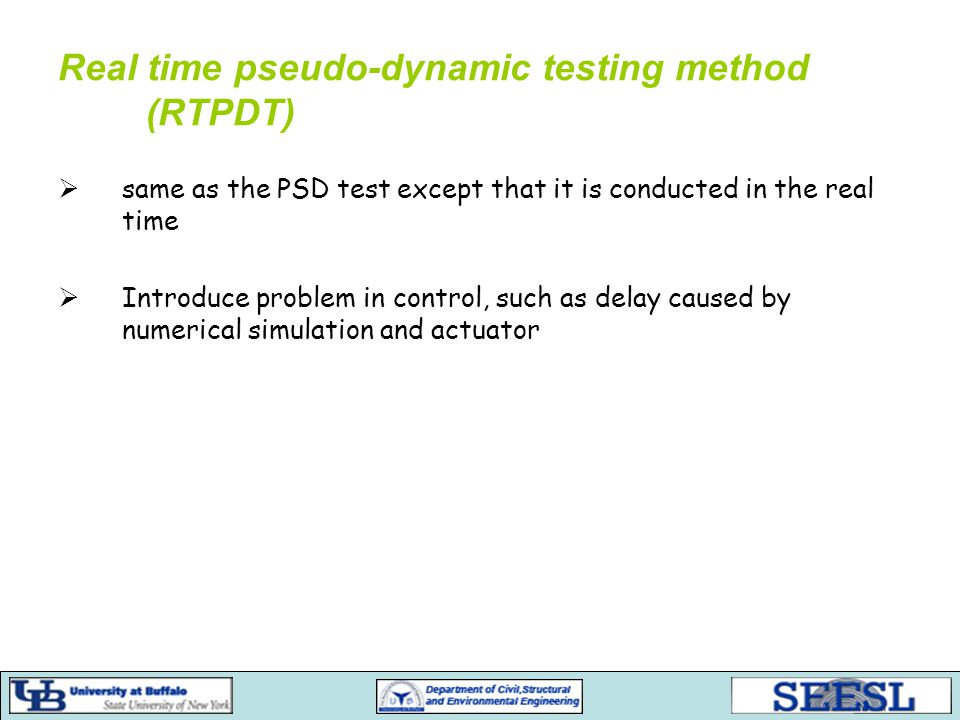 Real time pseudo-dynamic testing method (RTPDT)  same as the PSD test except that it is conducted in the real time  Introduce problem in control, such as delay caused by numerical simulation and actuator