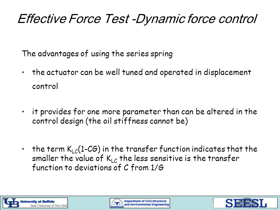 Effective Force Test -Dynamic force control The advantages of using the series spring the actuator can be well tuned and operated in displacement control it provides for one more parameter than can be altered in the control design (the oil stiffness cannot be) the term K LC (1-CG) in the transfer function indicates that the smaller the value of K LC the less sensitive is the transfer function to deviations of C from 1/G