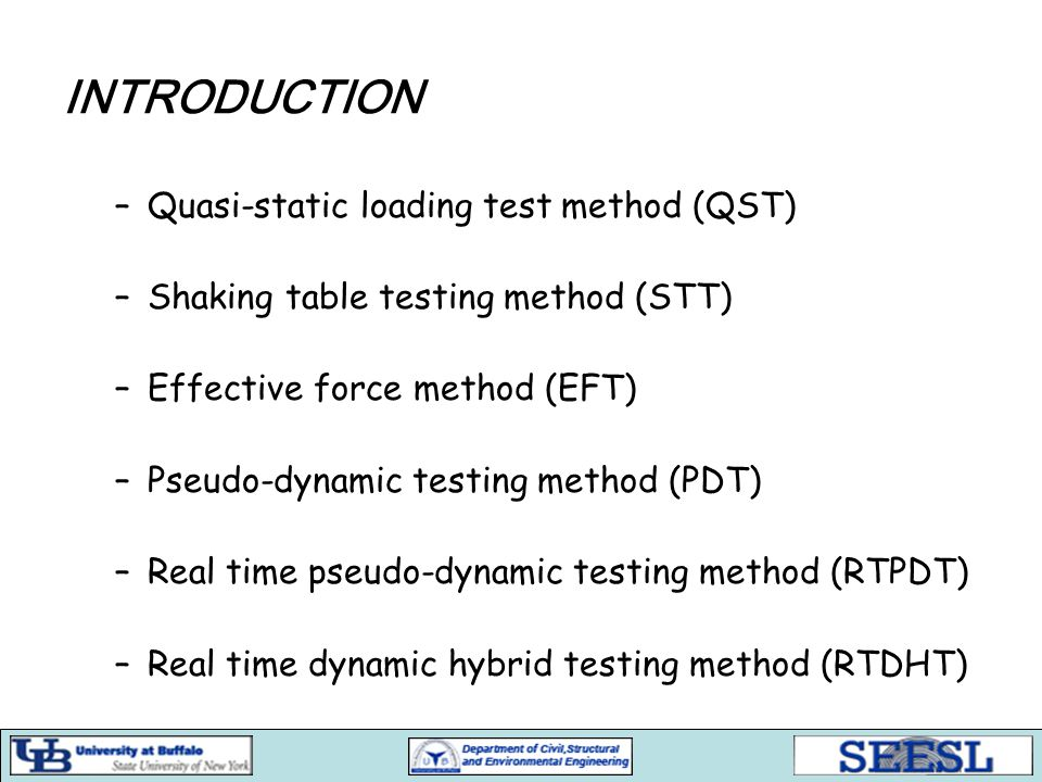 INTRODUCTION –Quasi-static loading test method (QST) –Shaking table testing method (STT) –Effective force method (EFT) –Pseudo-dynamic testing method