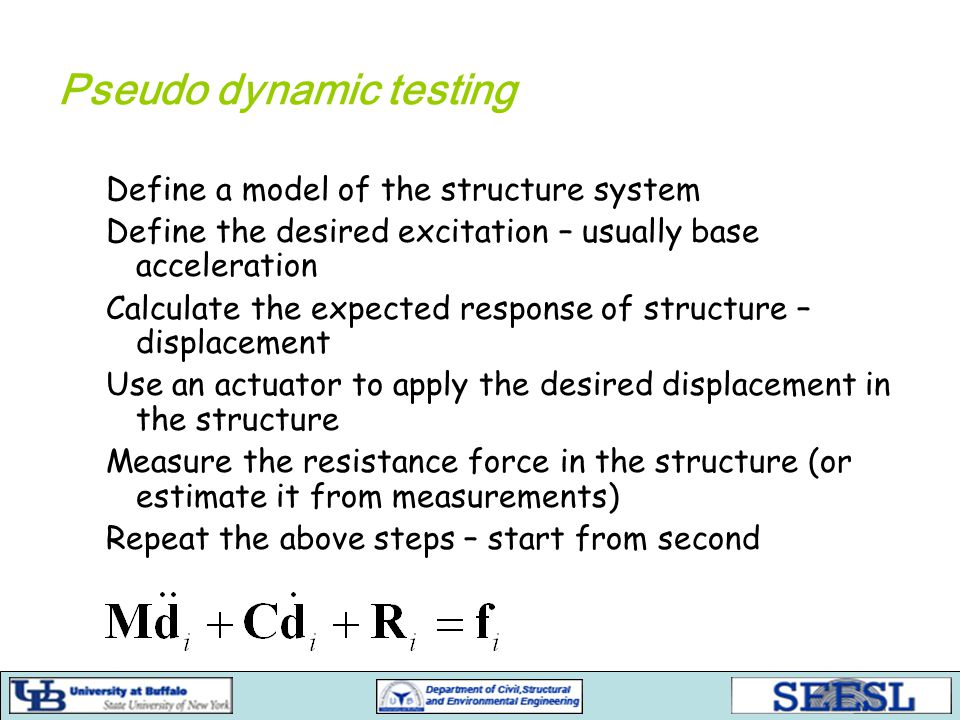 Pseudo dynamic testing Define a model of the structure system Define the desired excitation – usually base acceleration Calculate the expected response of structure – displacement Use an actuator to apply the desired displacement in the structure Measure the resistance force in the structure (or estimate it from measurements) Repeat the above steps – start from second