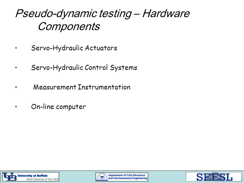 Pseudo-dynamic testing – Hardware Components Servo-Hydraulic Actuators Servo-Hydraulic Control Systems Measurement Instrumentation On-line computer