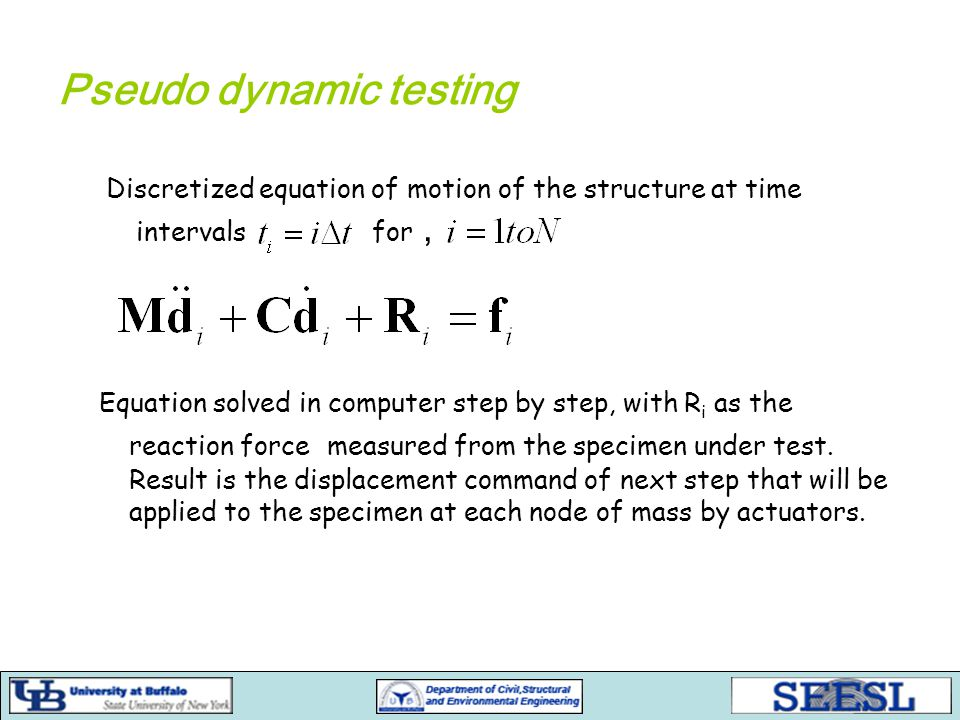 Pseudo dynamic testing Discretized equation of motion of the structure at time intervals for, Equation solved in computer step by step, with R i as the reaction force measured from the specimen under test.