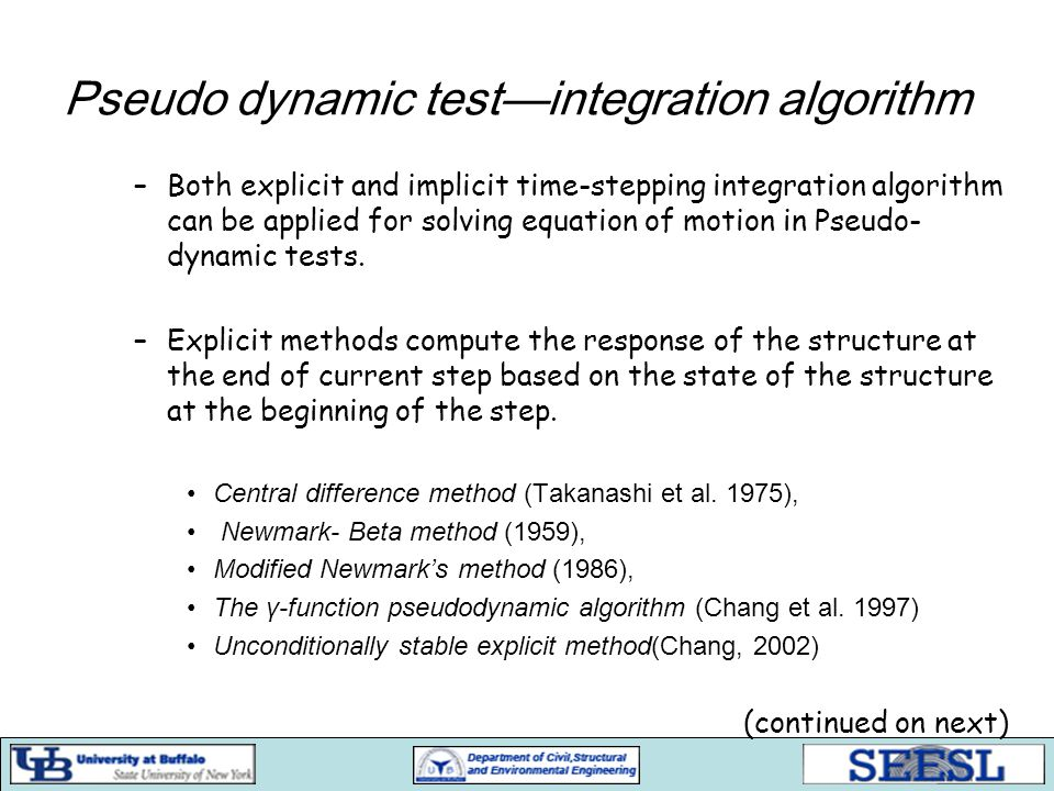 Pseudo dynamic test—integration algorithm –Both explicit and implicit time-stepping integration algorithm can be applied for solving equation of motio
