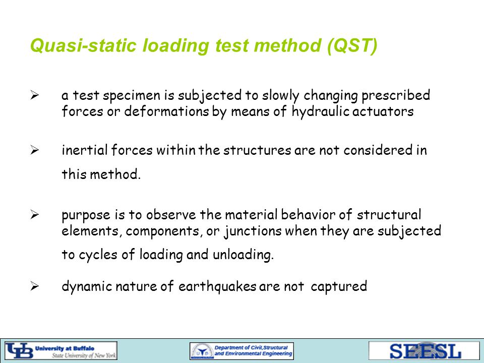 Quasi-static loading test method (QST)  a test specimen is subjected to slowly changing prescribed forces or deformations by means of hydraulic actuators  inertial forces within the structures are not considered in this method.