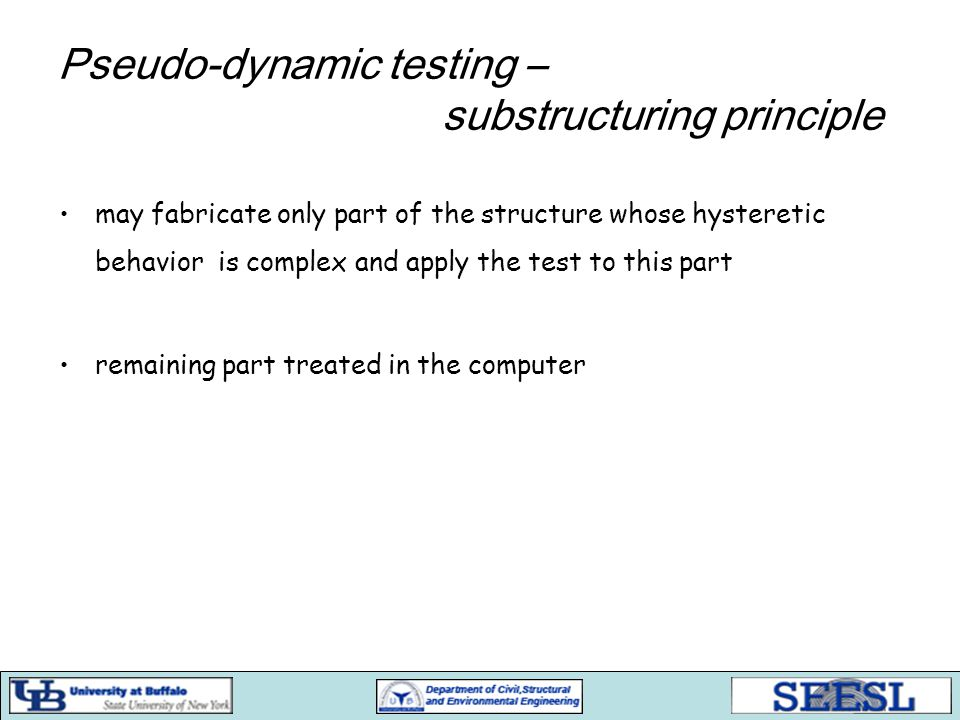Pseudo-dynamic testing – substructuring principle may fabricate only part of the structure whose hysteretic behavior is complex and apply the test to this part remaining part treated in the computer