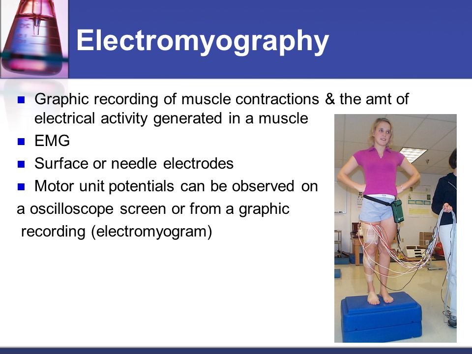 Electromyography Graphic recording of muscle contractions & the amt of electrical activity generated in a muscle EMG Surface or needle electrodes Motor unit potentials can be observed on a oscilloscope screen or from a graphic recording (electromyogram)
