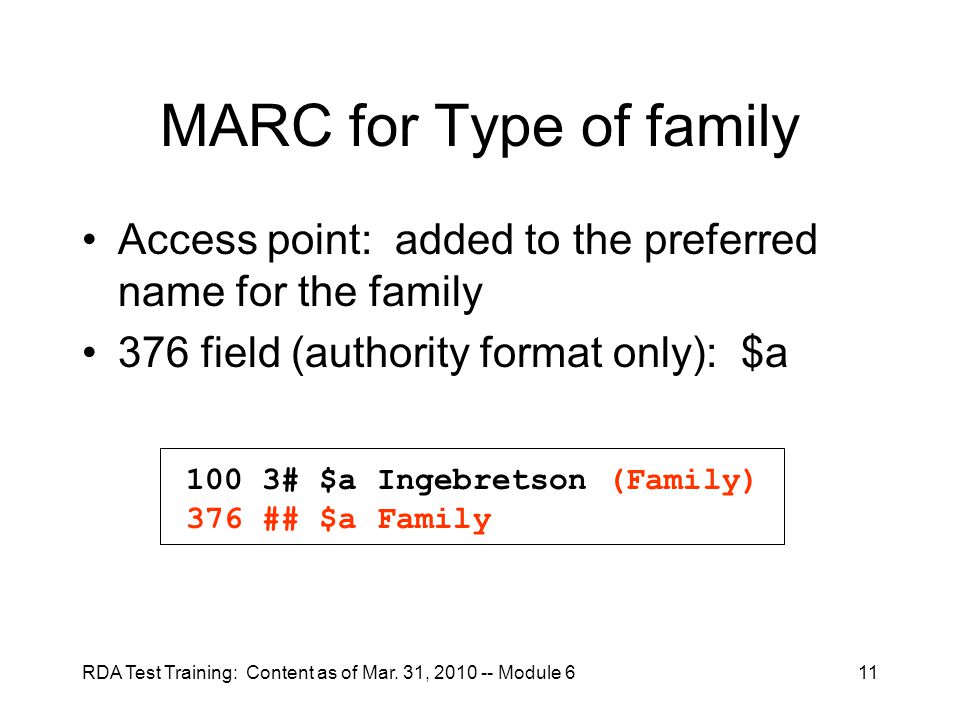 RDA Test Training: Content as of Mar. 31, 2010 -- Module 611 MARC for Type of family Access point: added to the preferred name for the family 376 fiel