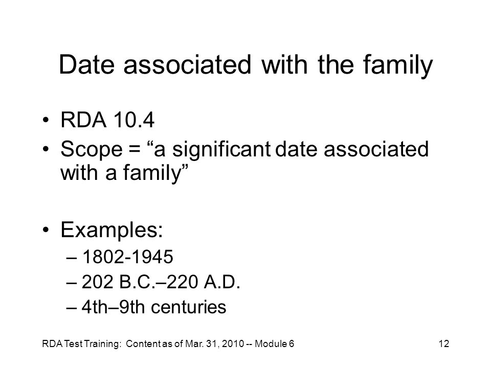 """RDA Test Training: Content as of Mar. 31, 2010 -- Module 612 Date associated with the family RDA 10.4 Scope = """"a significant date associated with a fa"""